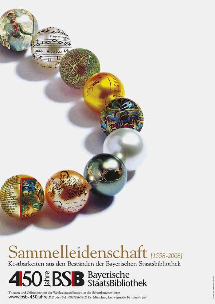 Corporate Identity. Sie sehen unser Gestaltung für die Bewerbung der Ausstellung »Sammelleidenschaft [1558-2008]. Kostbarkeiten aus den Beständen der Bayerischen Staatsbibliothek«. Für acht Schatzkammer-Ausstellungen, die im 450. Jubiläumsjahr der Bayerischen Staatsbibliothek gezeigt werden sollten, galt es, eine visuelle Identität zu entwickeln, die für die Bewerbung aller Ausstellungen verwendet werden könnte. Wir gestalteten als Key Visual eine Perlenkette mit neun Perlen. Auf acht Perlen wurde ein Hauptmotiv der jeweiligen Ausstellung projeziert. Eine Kugel blieb ohne Bildmotiv, sie stand für die Bayerische Staatsbibliothek als Veranstalter. Die Perlenkette als Key Visual stellte den Bezug zum Ort der Ausstellungen her, genannt die »Schatzkammer«. Die Illustration wurde mit digitalen Techniken realisiert. Auf der Basis dieses Keyvisuals wurden Plakate, Flyer, Anzeigen, Fahnen, Ausstellungstafeln, Banner und andere Medien gestaltet und produziert. Gerne gestalten wir auch die Corporate Identity für die Bewerbung Ihrer Ausstellung. Unter Tel. +49 172 890 84 90 sind wir gerne für ein unverbindliches Beratungsgespräch für Sie da.